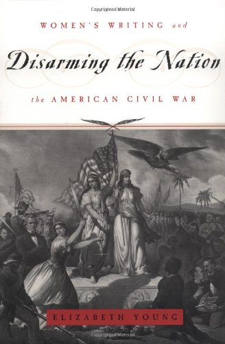 Disarming the Nation: Women's Writing and the American Civil War (Women in Culture and Society) - Elizabeth Young