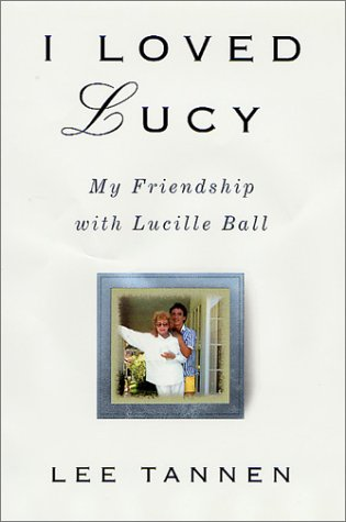 I Loved Lucy: My Friendship with Lucille Ball - Lee Tannen