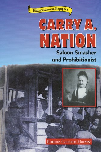 Carry A. Nation: Saloon Smasher and Prohibitionist (Historical American Biographies) - Bonnie Carman Harvey