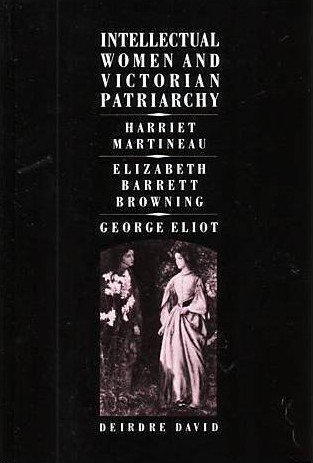 Intellectual Women and Victorian Patriarchy: Harriet Martineau, Elizabeth Barrett Browning, George Eliot - Deirdre David