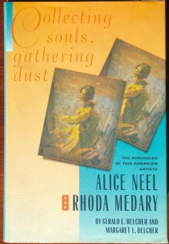 Collecting Souls, Gathering Dust: The Struggles of Two American Artists, Alice Neel and Rhoda Medary - Gerald L. Belcher; Margaret L. Belcher