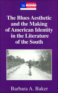 The Blues Aesthetic and the Making of American Identity in the Literature of the South (Modern American Literature Series) - Barbara A. Baker