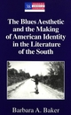 Blues Aesthetic and the Making of American Identity in the Literature of the South - Barbara A. Baker