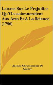 Lettres Sur Le Prejudice Qu'Occasionneroient Aux Arts Et A La Science (1796) - Antoine Chrysostaome De Quincy