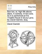 Bon Ton; Or, High Life Above Stairs. a Comedy. in Two Acts. as It Is Performed at the Theatre-Royal in Drury-Lane. by David Garrick, Esq. - David Garrick