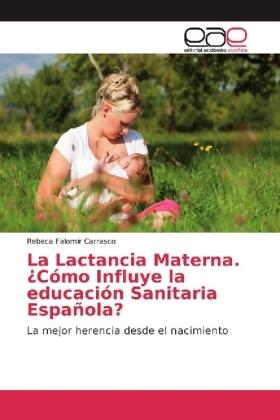 La Lactancia Materna. Cómo Influye la educación Sanitaria Española? - La mejor herencia desde el nacimiento - Falomir Carrasco, Rebeca