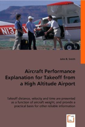 Aircraft Performance Explanation for Takeoff from a High Altitude Airport - Takeoff distance, velocity and time are presented as a function of aircraft weight, and provide a practical basis for other reliable information. - Smith, John R.