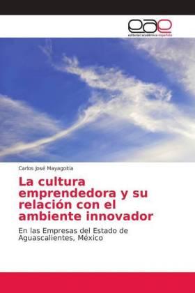 La cultura emprendedora y su relación con el ambiente innovador - En las Empresas del Estado de Aguascalientes, México - Mayagoitia, Carlos José