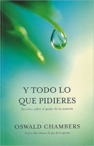 Todo lo que Pidieres - Oswald Chambers