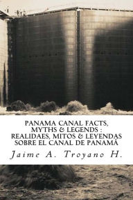 Panama Canal Facts, Myths & Legends - Jaime A Troyano H