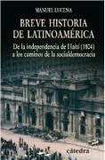 Breve historia de Latinoamérica : de la independencia de Haití (1804) a los caminos de la socialdemocracia (Historia. Serie menor)