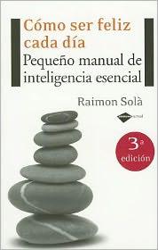 Como ser feliz cada dia: Pequeno manual de inteligencia esencial - Raimon Sola