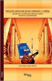 Derecho procesal penal ordinario y militar. (Jurisdiccion y competencia ordinaria y militar). Doctrinas y jurisprudencias - Luis Felipe Mejia Blanco