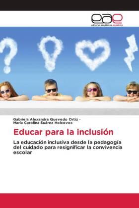Educar para la inclusión - La educación inclusiva desde la pedagogía del cuidado para resignificar la convivencia escolar - Quevedo Ortiz, Gabriela Alexandra / Suárez Holcovec, María Carolina